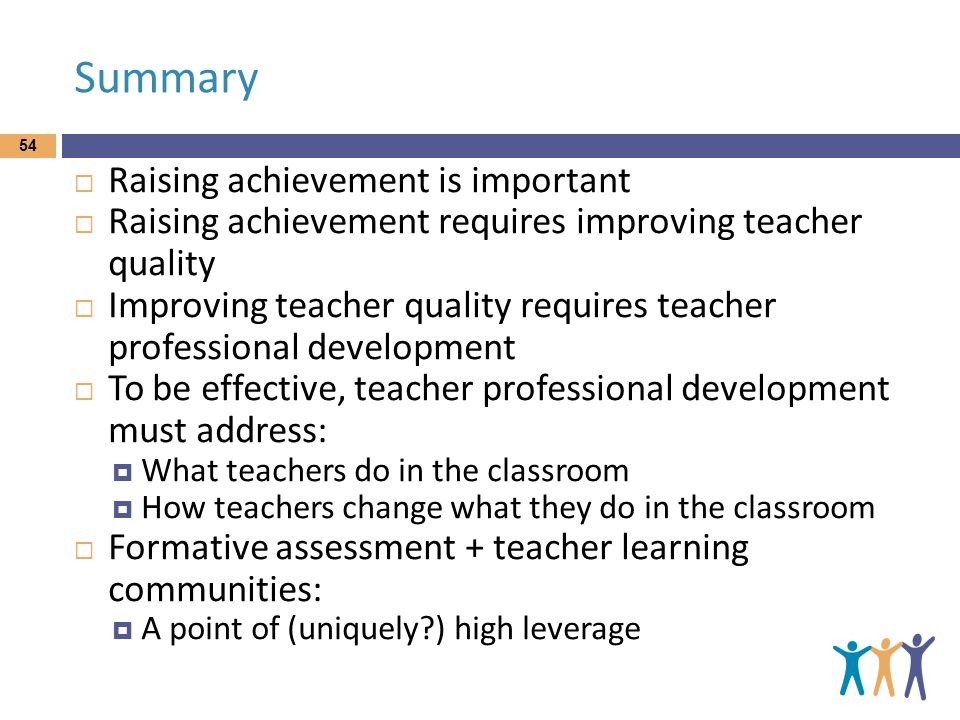 Summary  Raising achievement is important  Raising achievement requires improving teacher quality  Improving teacher quality requires teacher professional development  To be effective, teacher professional development must address:  What teachers do in the classroom  How teachers change what they do in the classroom  Formative assessment + teacher learning communities:  A point of (uniquely ) high leverage 54