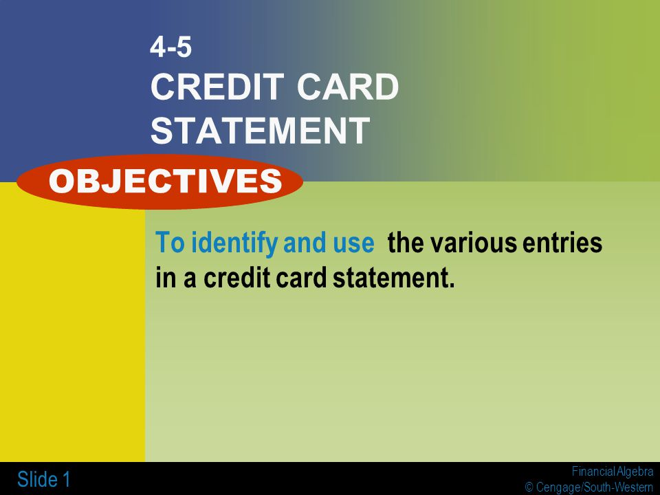 Financial Algebra © Cengage/South-Western Slide 1 4-5 CREDIT CARD STATEMENT To identify and use the various entries in a credit card statement. OBJECT