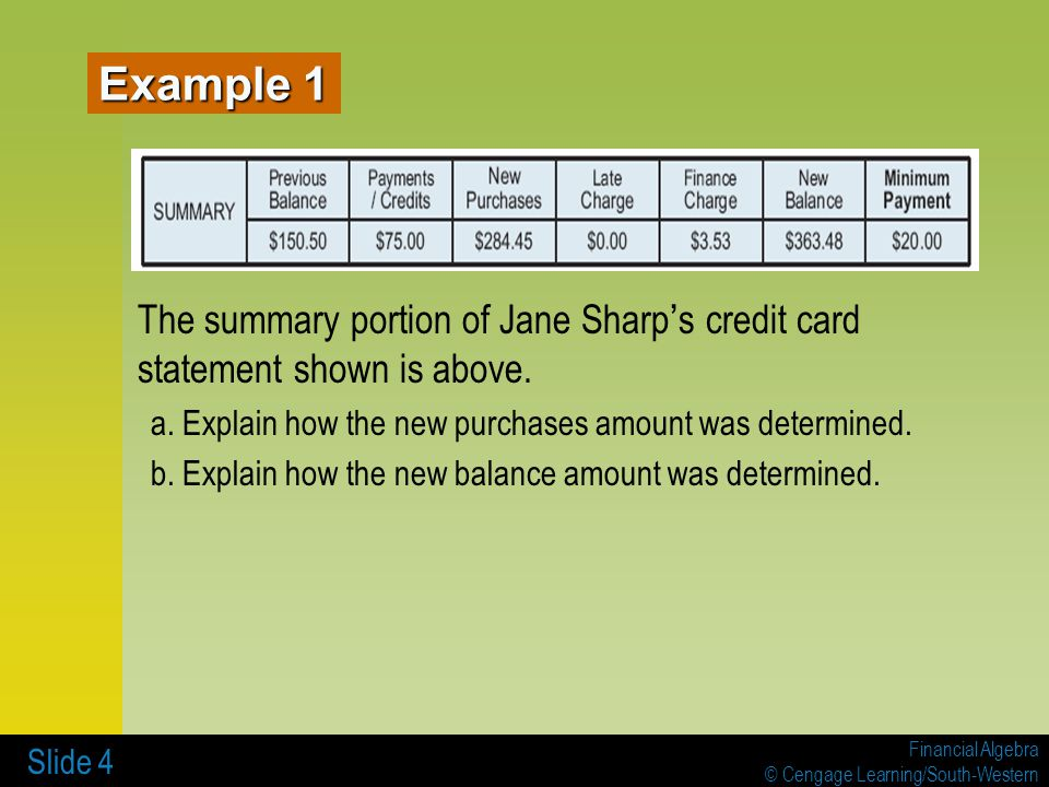 Financial Algebra © Cengage Learning/South-Western Slide 4 The summary portion of Jane Sharp ' s credit card statement shown is above. a. Explain how