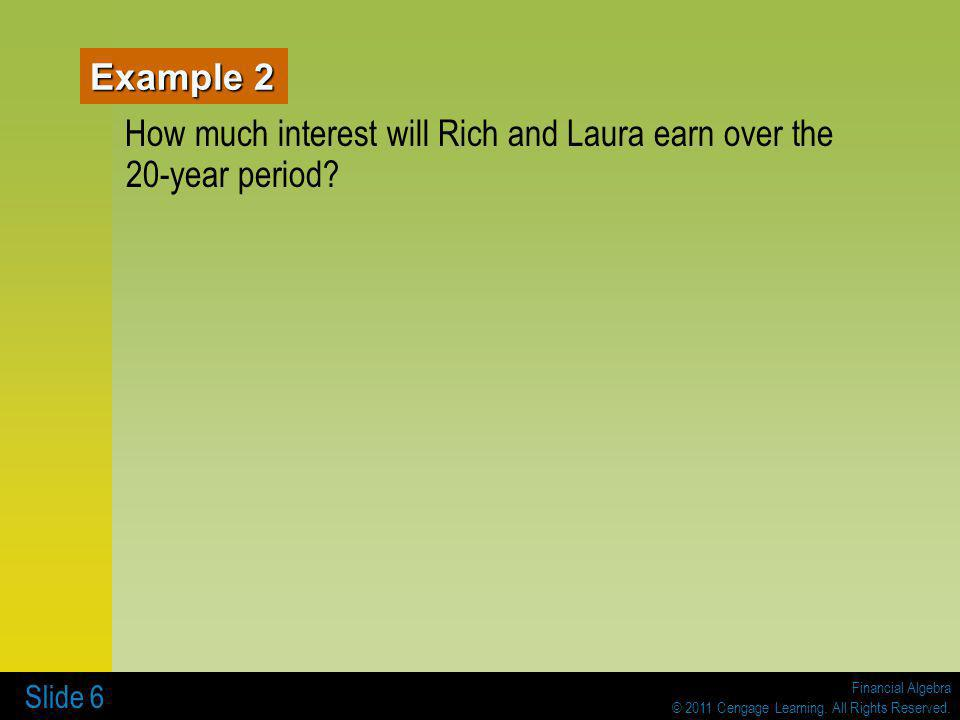 Financial Algebra © 2011 Cengage Learning. All Rights Reserved. Slide 6 Example 2 How much interest will Rich and Laura earn over the 20-year period?