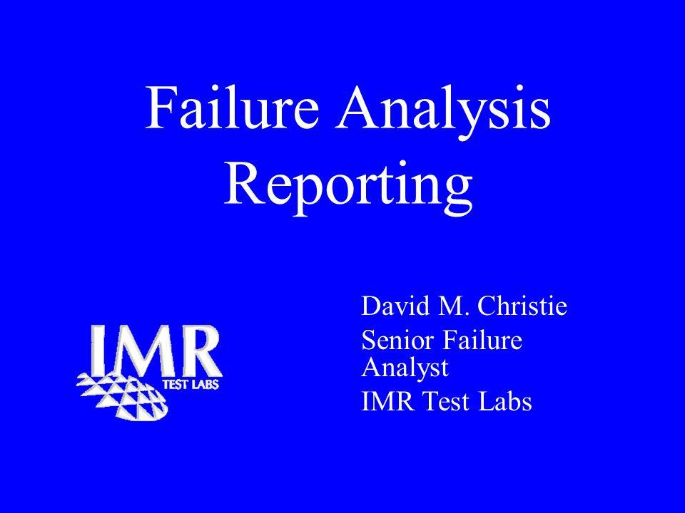 Failure Analysis Reporting David M. Christie Senior Failure Analyst IMR Test Labs