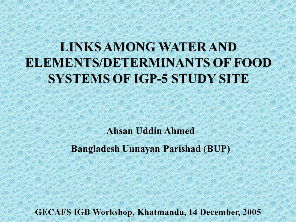 LINKS AMONG WATER AND ELEMENTS/DETERMINANTS OF FOOD SYSTEMS OF IGP-5 STUDY SITE Ahsan Uddin Ahmed Bangladesh Unnayan Parishad (BUP) GECAFS IGB Workshop, Khatmandu, 14 December, 2005