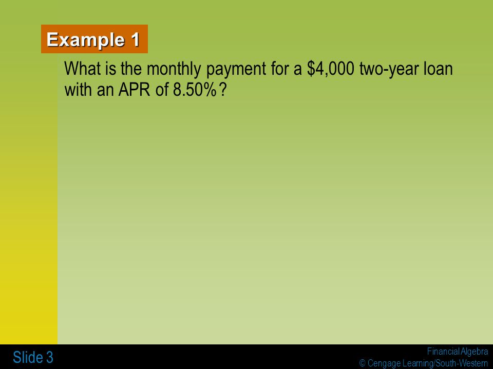 Financial Algebra © Cengage Learning/South-Western Slide 4 Example 2 What is the total amount of the monthly payments for a $4,000, two-year loan with an APR of 8.50%?