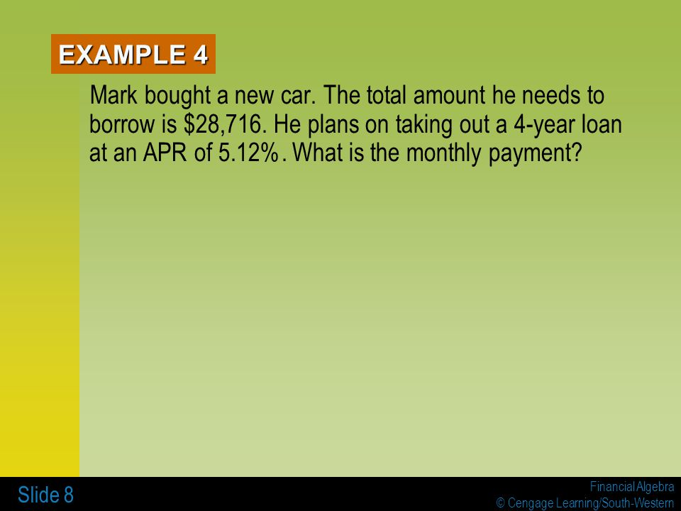 Financial Algebra © Cengage Learning/South-Western Slide 9 Find the monthly payment for a $1,000, one-year loan at an APR of 7.5%.