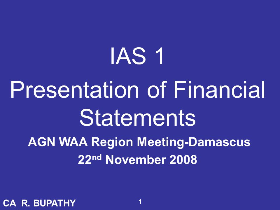 Objective IAS 1 has been recently revised and reissued in 2007 - with the objective of 1.Basis for presentation of General Purpose Financial Statements (aim: comparability within and outside) 2.140 paragraphs – 106 paragraphs of BC – four members dissenting (4/14) CA R.