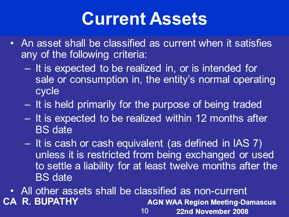 Current Assets An asset shall be classified as current when it satisfies any of the following criteria: –It is expected to be realized in, or is inten