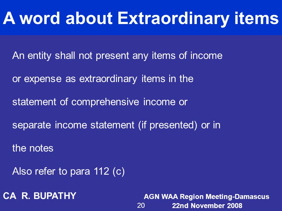 A word about Extraordinary items An entity shall not present any items of income or expense as extraordinary items in the statement of comprehensive i
