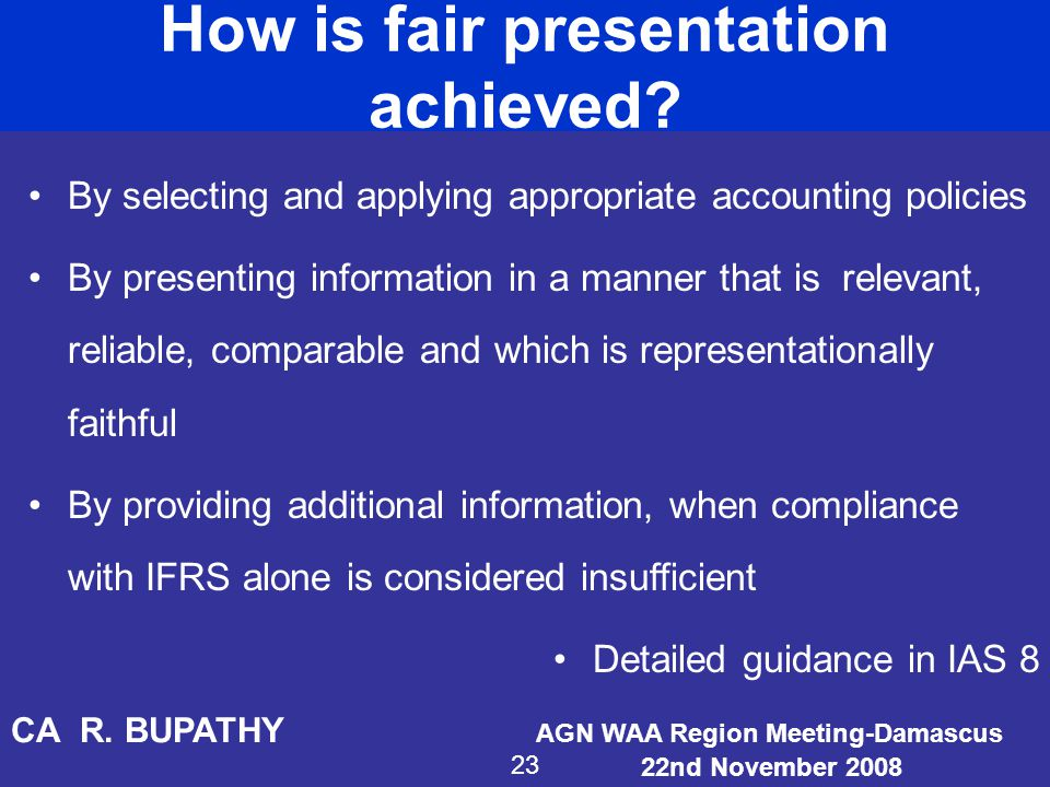 How is fair presentation achieved? By selecting and applying appropriate accounting policies By presenting information in a manner that is relevant, r