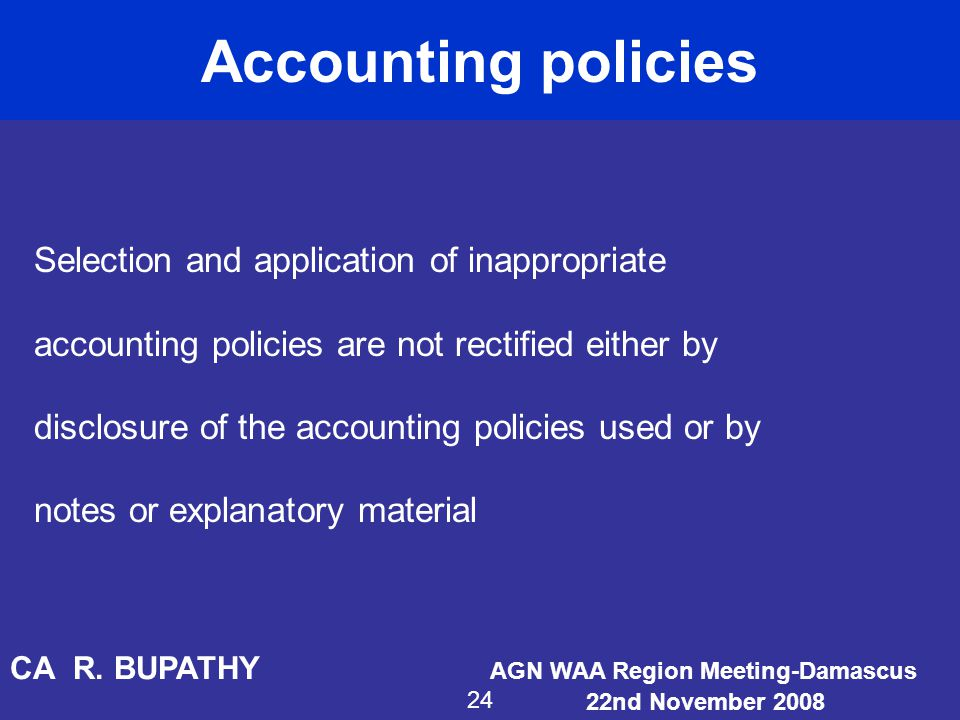 Accounting policies Selection and application of inappropriate accounting policies are not rectified either by disclosure of the accounting policies u