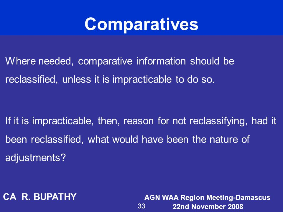 Comparatives Where needed, comparative information should be reclassified, unless it is impracticable to do so. If it is impracticable, then, reason f