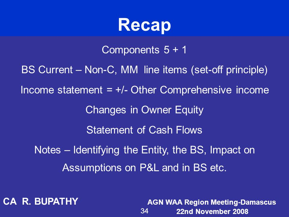 Components 5 + 1 BS Current – Non-C, MM line items (set-off principle) Income statement = +/- Other Comprehensive income Changes in Owner Equity State