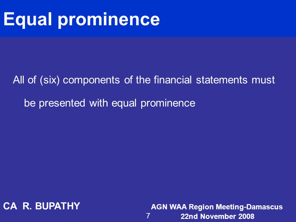 Equal prominence All of (six) components of the financial statements must be presented with equal prominence CA R. BUPATHY AGN WAA Region Meeting-Dama