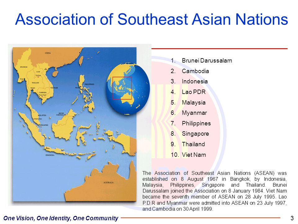 3 Association of Southeast Asian Nations 1.Brunei Darussalam 2.Cambodia 3.Indonesia 4.Lao PDR 5.Malaysia 6.Myanmar 7.Philippines 8.Singapore 9.Thailand 10.Viet Nam The Association of Southeast Asian Nations (ASEAN) was established on 8 August 1967 in Bangkok, by Indonesia, Malaysia, Philippines, Singapore and Thailand.