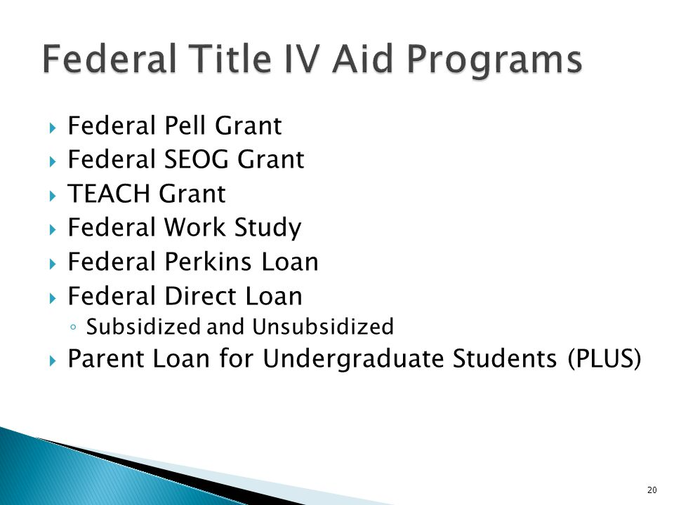  Federal Pell Grant  Federal SEOG Grant  TEACH Grant  Federal Work Study  Federal Perkins Loan  Federal Direct Loan ◦ Subsidized and Unsubsidize