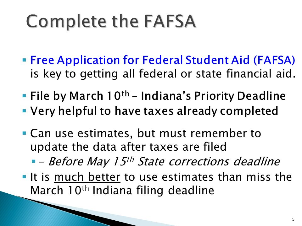  Free Application for Federal Student Aid (FAFSA) is key to getting all federal or state financial aid.  File by March 10 th – Indiana's Priority De
