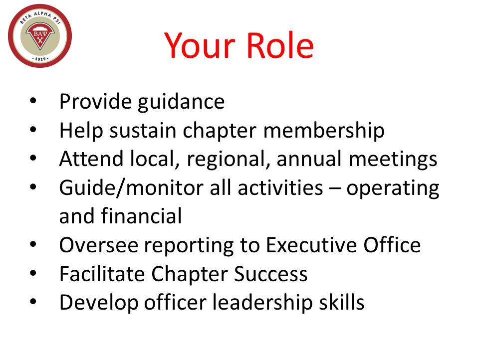 Your Role Provide guidance Help sustain chapter membership Attend local, regional, annual meetings Guide/monitor all activities – operating and financial Oversee reporting to Executive Office Facilitate Chapter Success Develop officer leadership skills