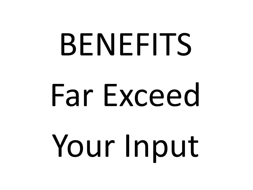 BENEFITS Far Exceed Your Input