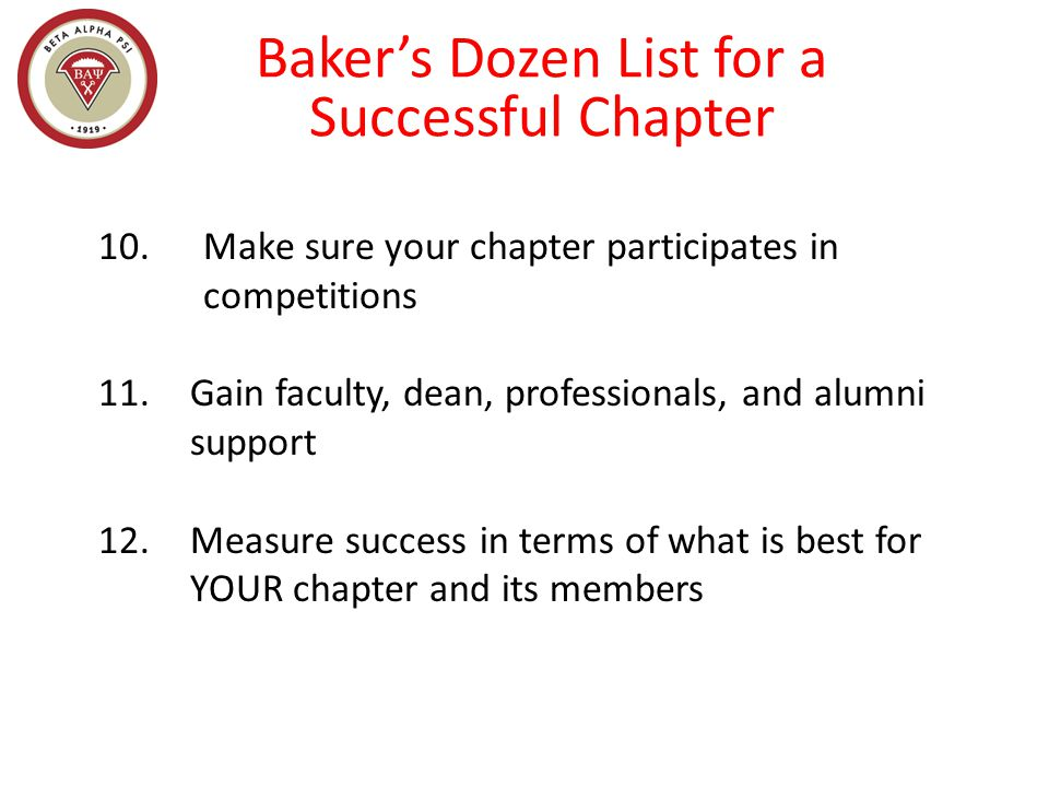 Baker's Dozen List for a Successful Chapter 10. Make sure your chapter participates in competitions 11.Gain faculty, dean, professionals, and alumni s
