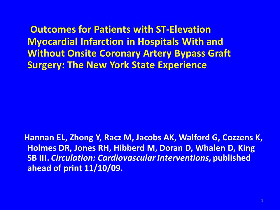 1 Outcomes for Patients with ST-Elevation Myocardial Infarction in Hospitals With and Without Onsite Coronary Artery Bypass Graft Surgery: The New York State Experience Hannan EL, Zhong Y, Racz M, Jacobs AK, Walford G, Cozzens K, Holmes DR, Jones RH, Hibberd M, Doran D, Whalen D, King SB III.