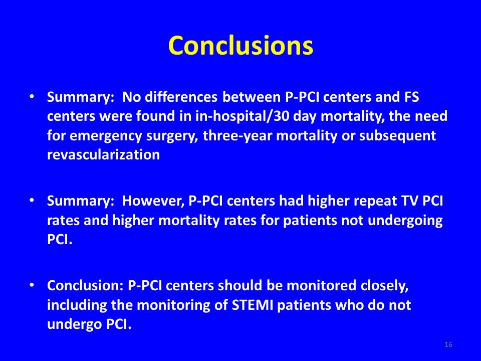 16 Conclusions Summary: No differences between P-PCI centers and FS centers were found in in-hospital/30 day mortality, the need for emergency surgery, three-year mortality or subsequent revascularization Summary: However, P-PCI centers had higher repeat TV PCI rates and higher mortality rates for patients not undergoing PCI.