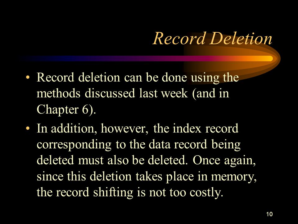 10 Record Deletion Record deletion can be done using the methods discussed last week (and in Chapter 6).