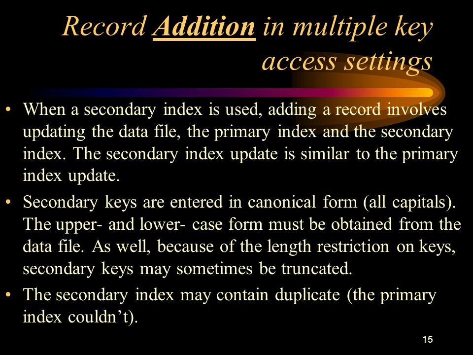 15 Record Addition in multiple key access settings When a secondary index is used, adding a record involves updating the data file, the primary index and the secondary index.