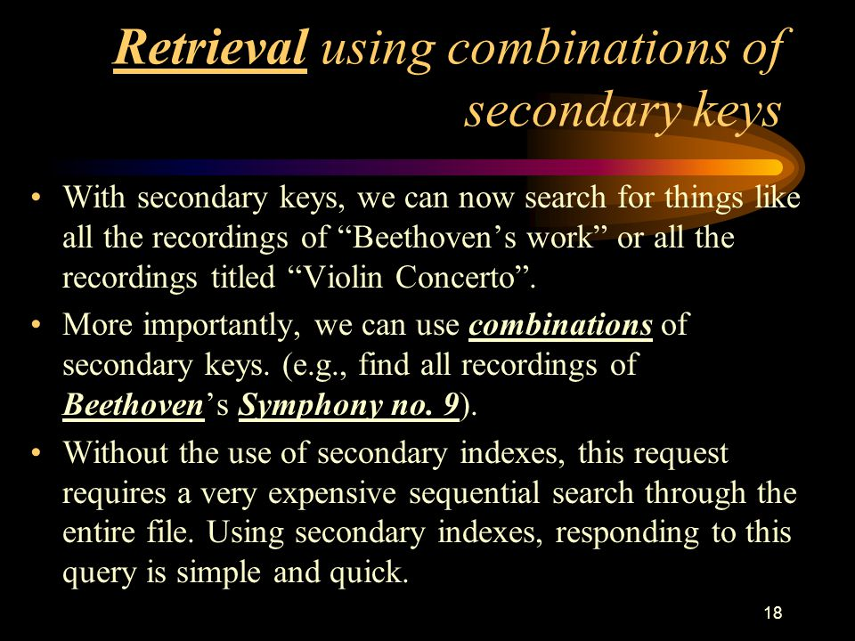 18 Retrieval using combinations of secondary keys With secondary keys, we can now search for things like all the recordings of Beethoven's work or all the recordings titled Violin Concerto .