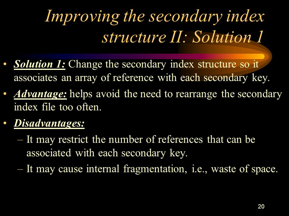 20 Improving the secondary index structure II: Solution 1 Solution 1: Change the secondary index structure so it associates an array of reference with each secondary key.