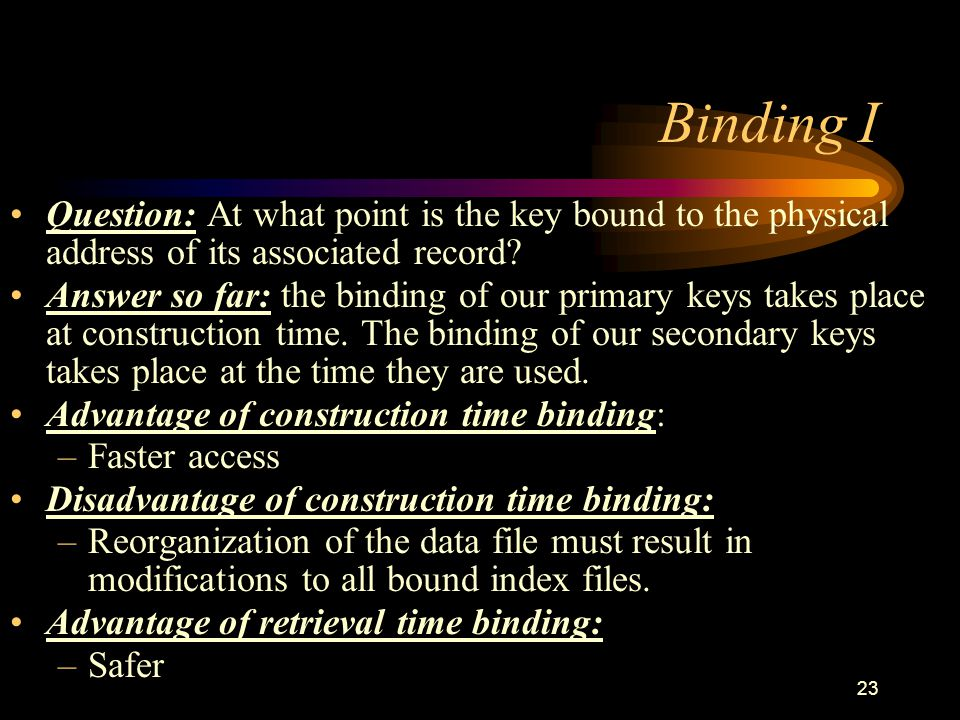 23 Binding I Question: At what point is the key bound to the physical address of its associated record.