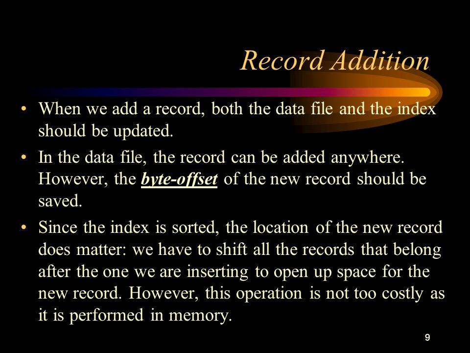 9 Record Addition When we add a record, both the data file and the index should be updated.
