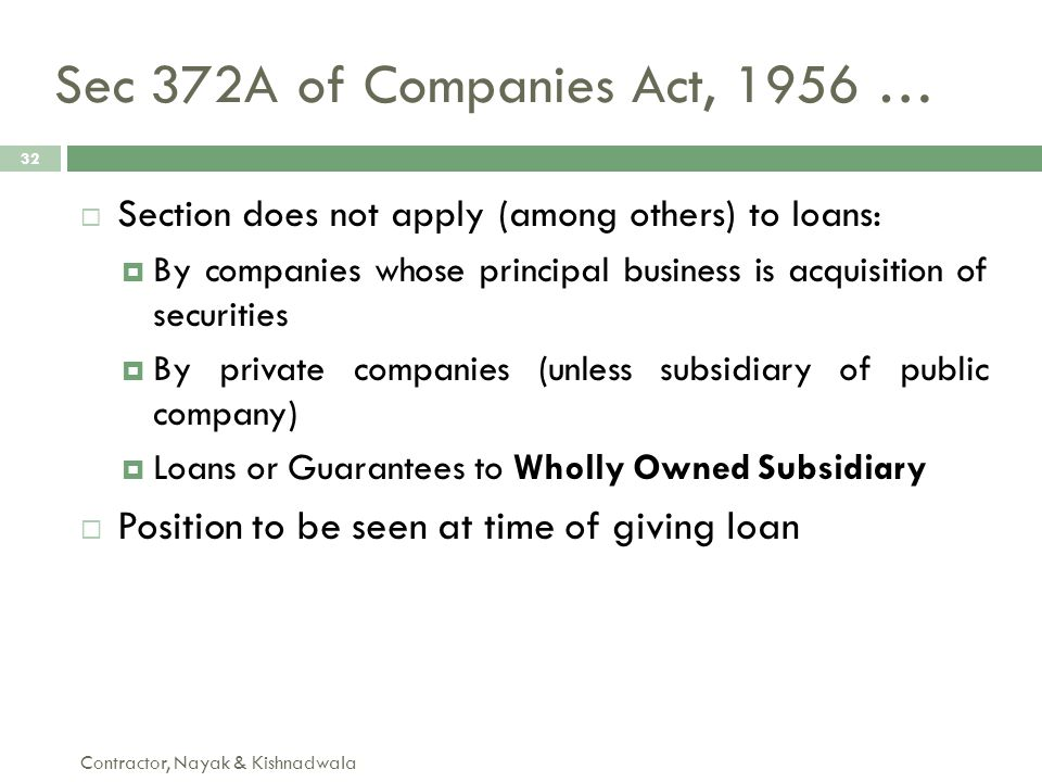 Sec 372A of Companies Act, 1956 … Contractor, Nayak & Kishnadwala 32  Section does not apply (among others) to loans:  By companies whose principal