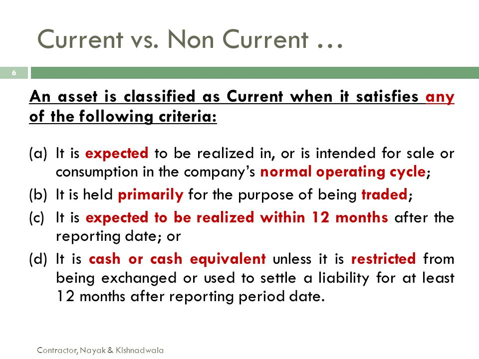 Current vs. Non Current … Contractor, Nayak & Kishnadwala 6 An asset is classified as Current when it satisfies any of the following criteria: (a)It i
