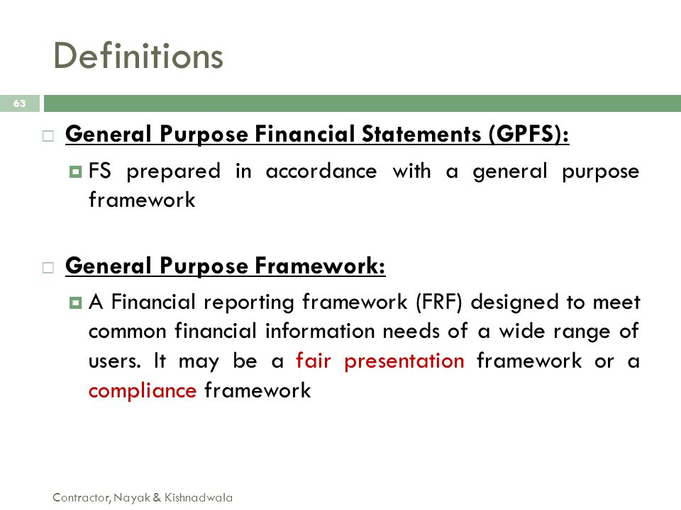 Definitions Contractor, Nayak & Kishnadwala 63  General Purpose Financial Statements (GPFS):  FS prepared in accordance with a general purpose frame