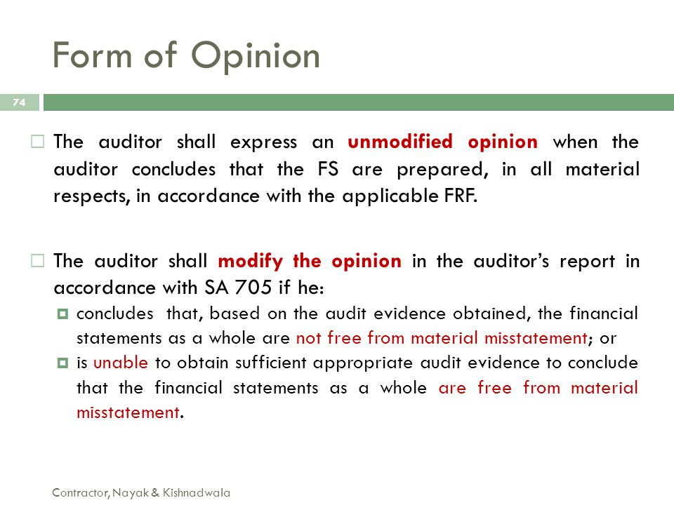 Form of Opinion Contractor, Nayak & Kishnadwala 74  The auditor shall express an unmodified opinion when the auditor concludes that the FS are prepar