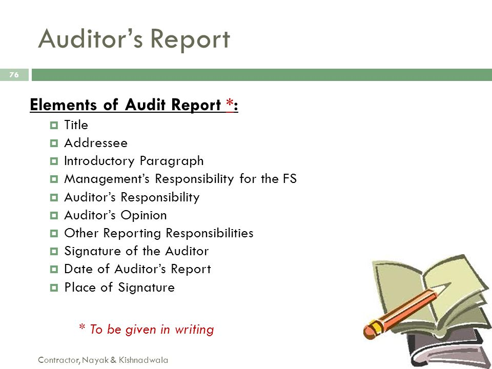 Auditor's Report Contractor, Nayak & Kishnadwala 76 Elements of Audit Report *:  Title  Addressee  Introductory Paragraph  Management's Responsibi