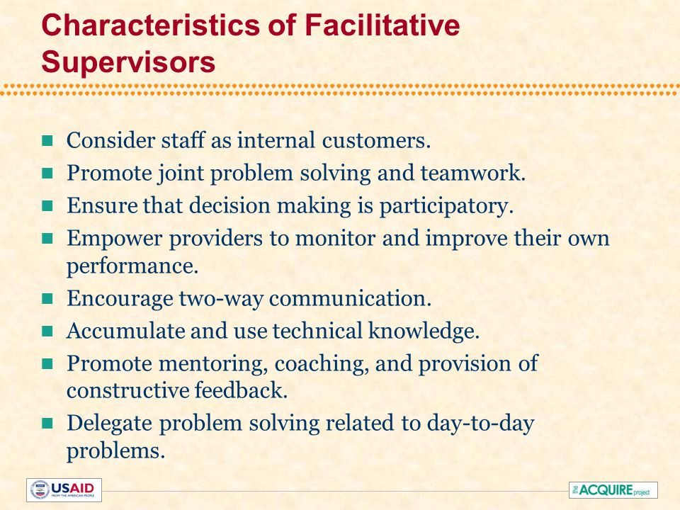 Facilitative Supervisors Lead the Performance Improvement Process by: Addressing staff needs –Facilitative supervision and management –Information, training, and development –Supplies, equipment and infrastructure Enabling staff to continuously improve their performance and the quality of services and to meet clients' needs Serving as a liaison between site staff and institution/headquarters/other organizations and sectors.