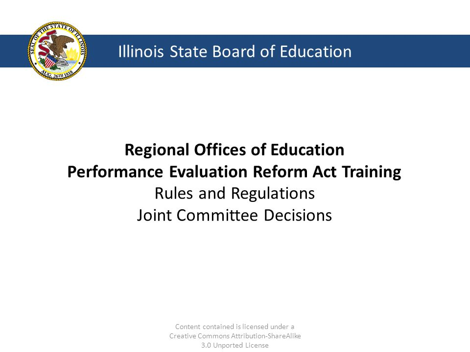 Illinois State Board of Education Regional Offices of Education Performance Evaluation Reform Act Training Rules and Regulations Joint Committee Decisions Content contained is licensed under a Creative Commons Attribution-ShareAlike 3.0 Unported License