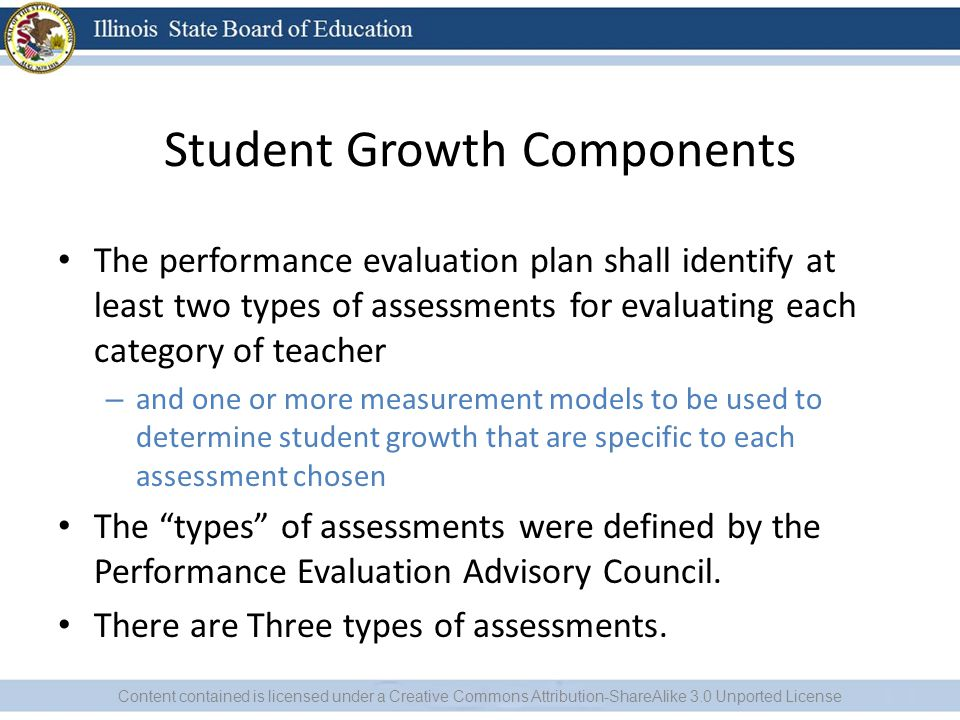 Student Growth Components The performance evaluation plan shall identify at least two types of assessments for evaluating each category of teacher – and one or more measurement models to be used to determine student growth that are specific to each assessment chosen The types of assessments were defined by the Performance Evaluation Advisory Council.