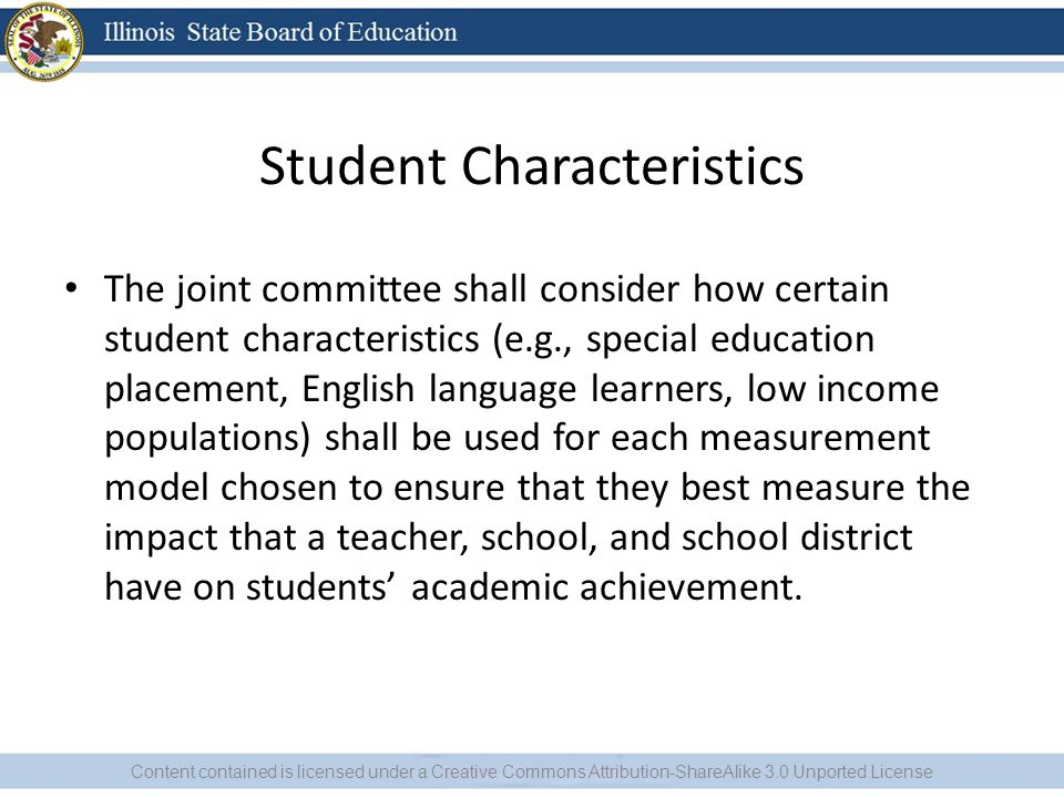 Student Characteristics The joint committee shall consider how certain student characteristics (e.g., special education placement, English language learners, low income populations) shall be used for each measurement model chosen to ensure that they best measure the impact that a teacher, school, and school district have on students' academic achievement.