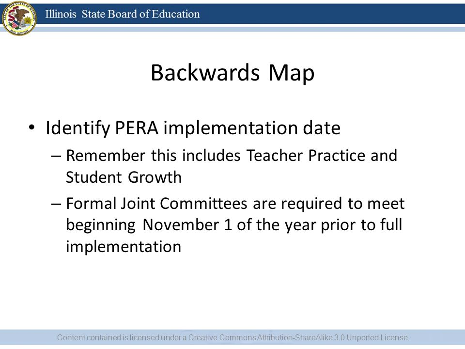 Backwards Map Identify PERA implementation date – Remember this includes Teacher Practice and Student Growth – Formal Joint Committees are required to meet beginning November 1 of the year prior to full implementation Content contained is licensed under a Creative Commons Attribution-ShareAlike 3.0 Unported License