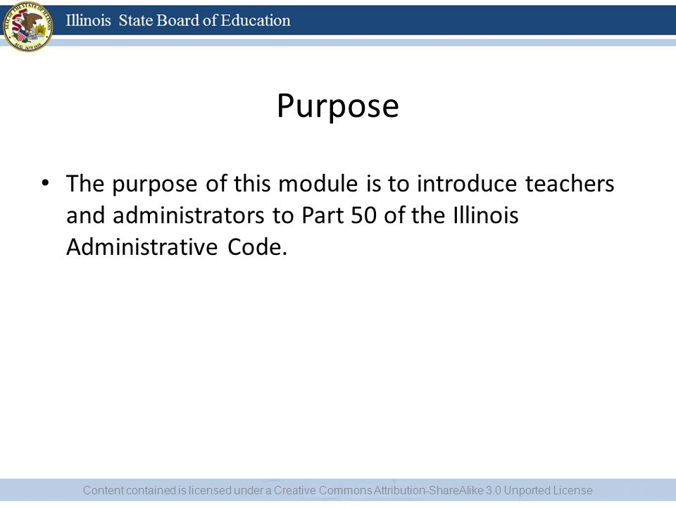 Purpose The purpose of this module is to introduce teachers and administrators to Part 50 of the Illinois Administrative Code.