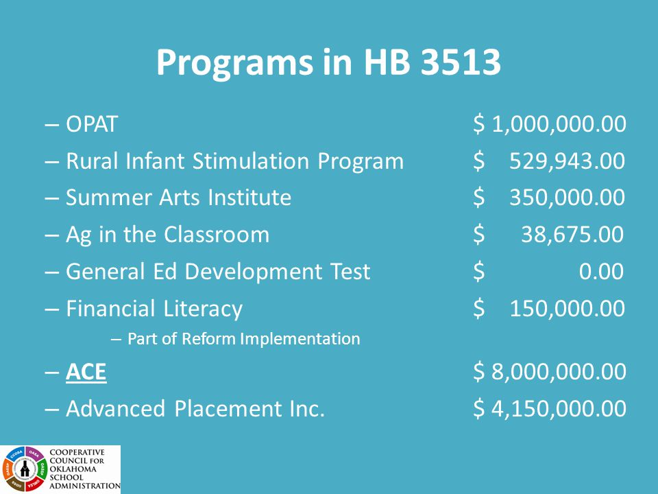 Programs in HB 3513 – OPAT$ 1,000,000.00 – Rural Infant Stimulation Program $ 529,943.00 – Summer Arts Institute $ 350,000.00 – Ag in the Classroom $ 38,675.00 – General Ed Development Test $ 0.00 – Financial Literacy $ 150,000.00 – Part of Reform Implementation – ACE$ 8,000,000.00 – Advanced Placement Inc.