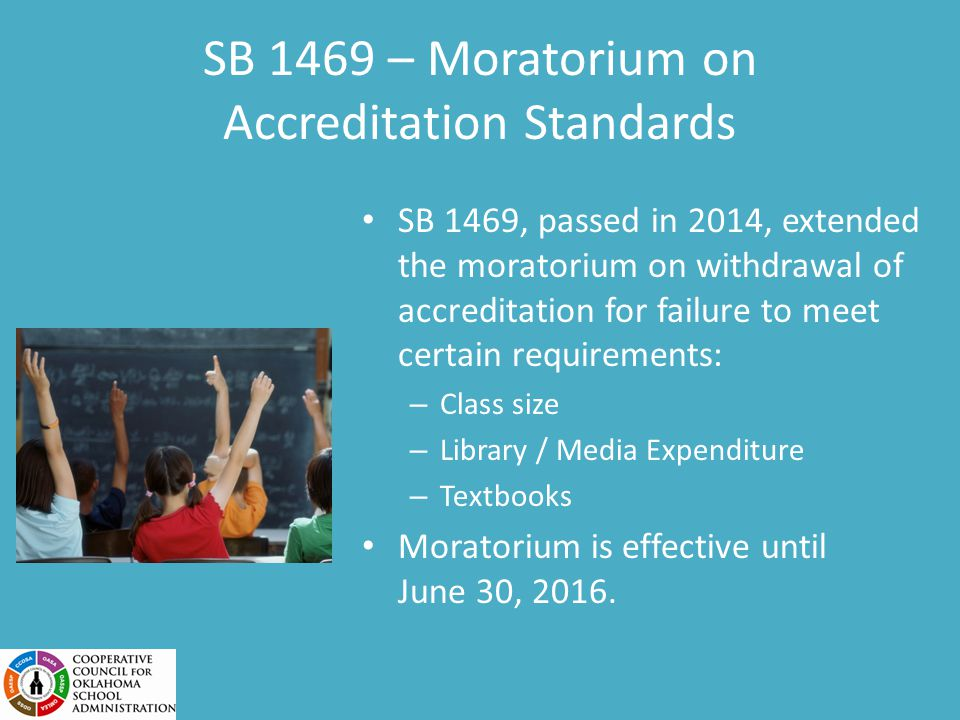 SB 1469 – Moratorium on Accreditation Standards SB 1469, passed in 2014, extended the moratorium on withdrawal of accreditation for failure to meet certain requirements: – Class size – Library / Media Expenditure – Textbooks Moratorium is effective until June 30, 2016.