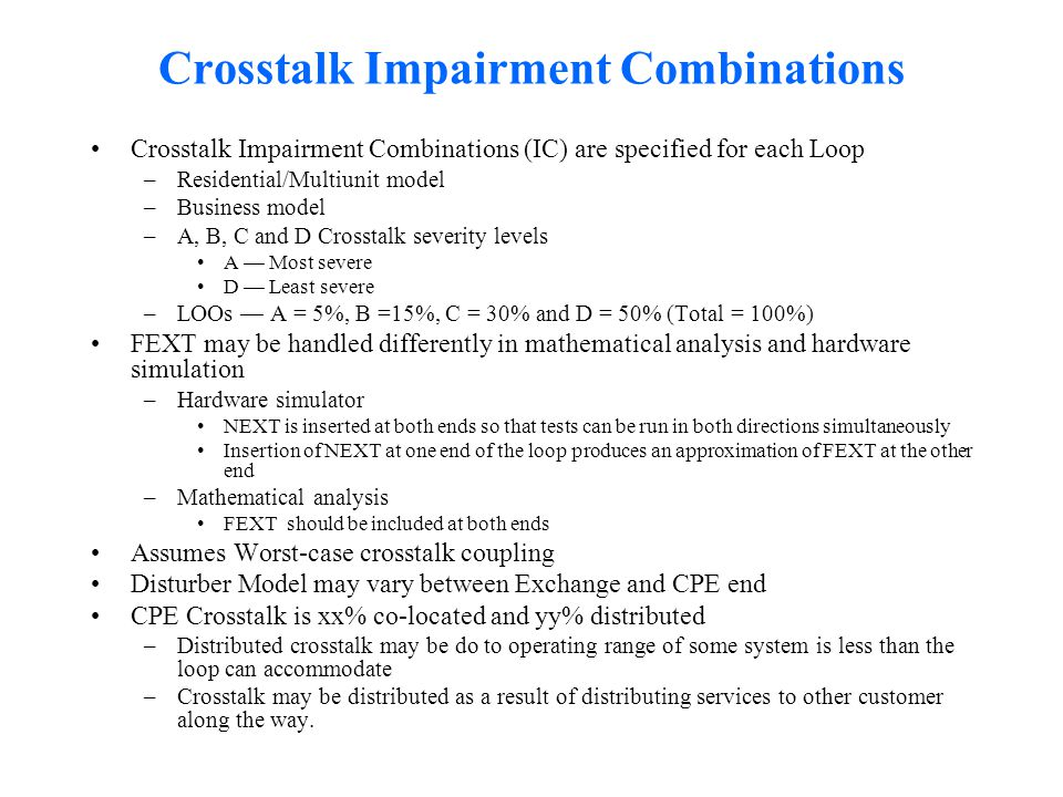 Crosstalk Impairment Combinations Crosstalk Impairment Combinations (IC) are specified for each Loop –Residential/Multiunit model –Business model –A, B, C and D Crosstalk severity levels A — Most severe D — Least severe –LOOs — A = 5%, B =15%, C = 30% and D = 50% (Total = 100%) FEXT may be handled differently in mathematical analysis and hardware simulation –Hardware simulator NEXT is inserted at both ends so that tests can be run in both directions simultaneously Insertion of NEXT at one end of the loop produces an approximation of FEXT at the other end –Mathematical analysis FEXT should be included at both ends Assumes Worst-case crosstalk coupling Disturber Model may vary between Exchange and CPE end CPE Crosstalk is xx% co-located and yy% distributed –Distributed crosstalk may be do to operating range of some system is less than the loop can accommodate –Crosstalk may be distributed as a result of distributing services to other customer along the way.