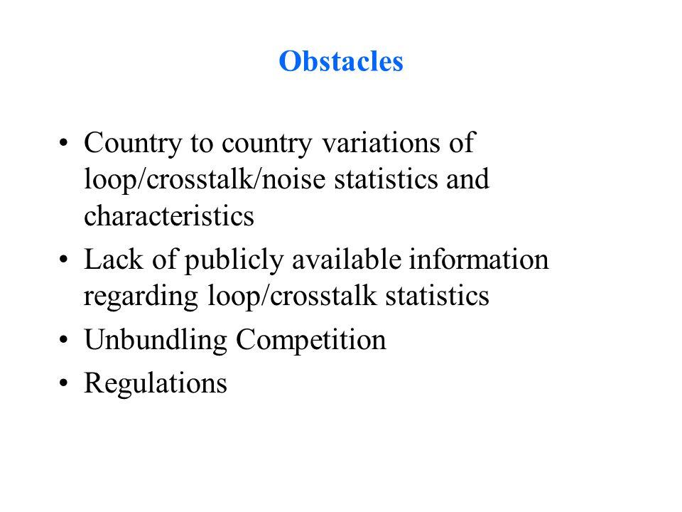 Obstacles Country to country variations of loop/crosstalk/noise statistics and characteristics Lack of publicly available information regarding loop/c
