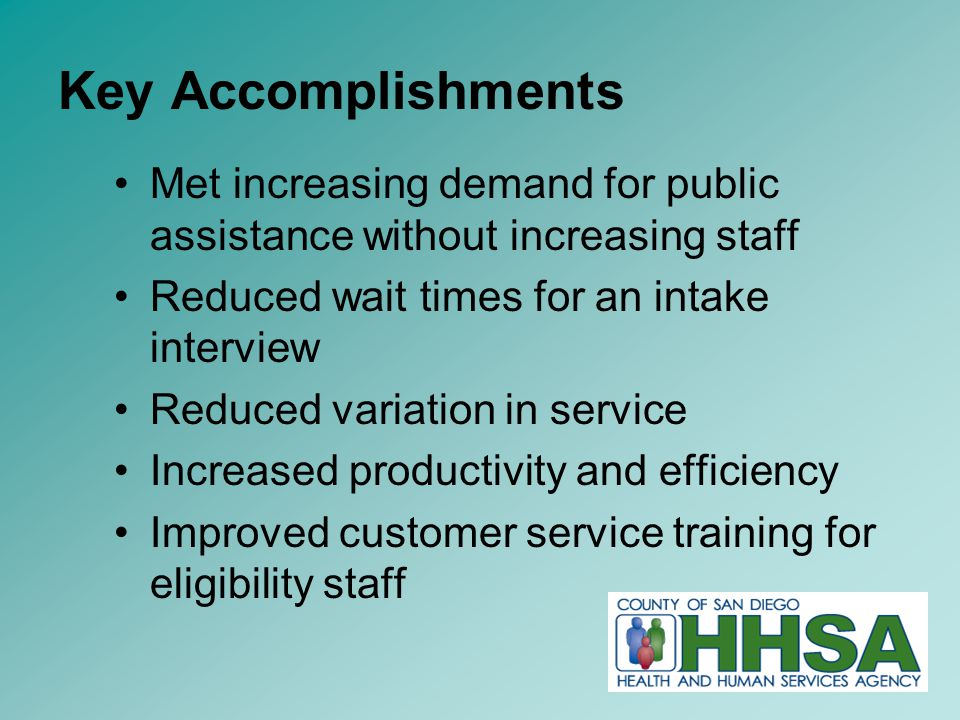 15 Key Accomplishments Met increasing demand for public assistance without increasing staff Reduced wait times for an intake interview Reduced variation in service Increased productivity and efficiency Improved customer service training for eligibility staff