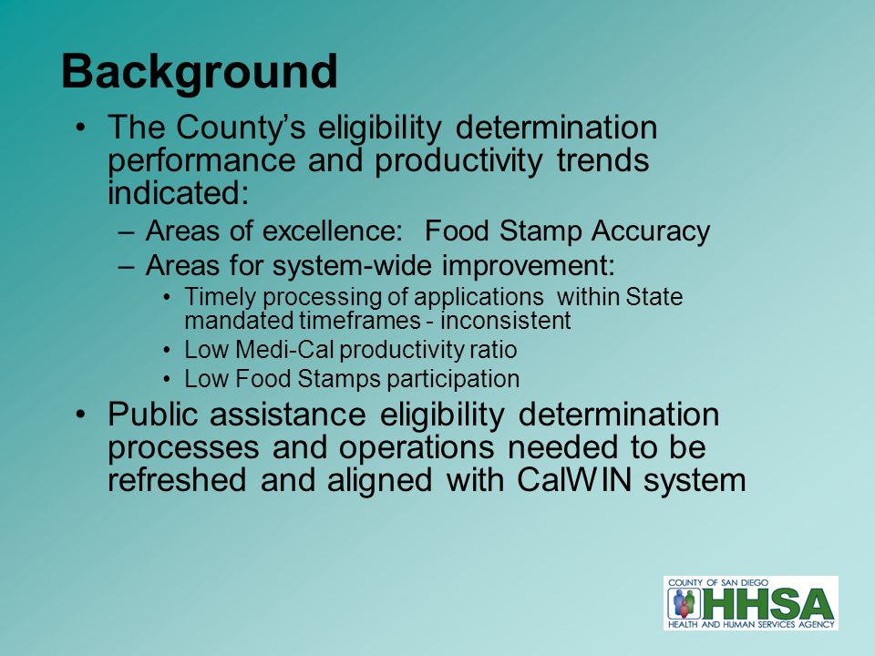 2 Background The County's eligibility determination performance and productivity trends indicated: –Areas of excellence: Food Stamp Accuracy –Areas for system-wide improvement: Timely processing of applications within State mandated timeframes - inconsistent Low Medi-Cal productivity ratio Low Food Stamps participation Public assistance eligibility determination processes and operations needed to be refreshed and aligned with CalWIN system