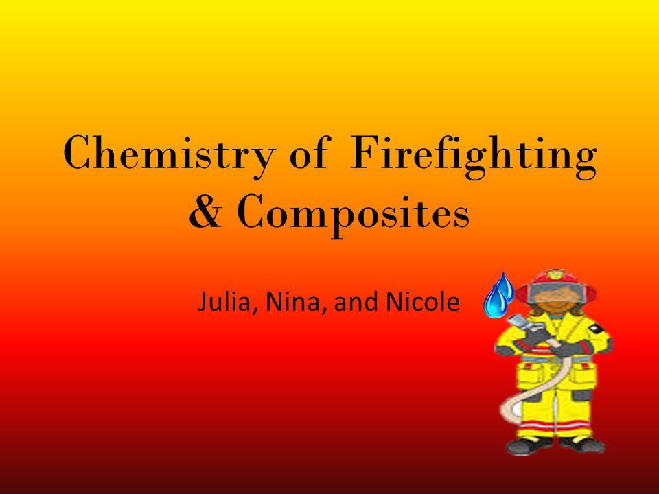 Chemistry of Firefighting & Composites Julia, Nina, and Nicole