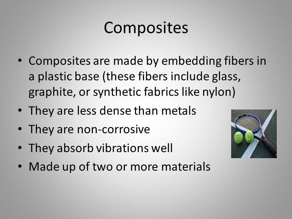 Composites Composites are made by embedding fibers in a plastic base (these fibers include glass, graphite, or synthetic fabrics like nylon) They are less dense than metals They are non-corrosive They absorb vibrations well Made up of two or more materials