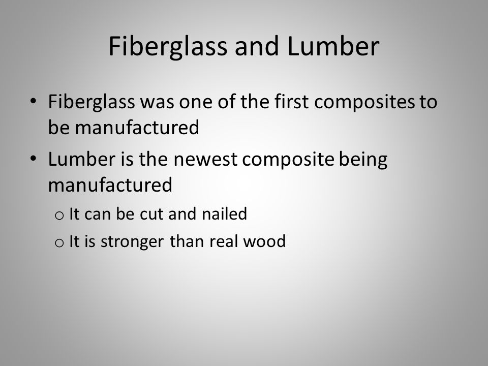 Fiberglass and Lumber Fiberglass was one of the first composites to be manufactured Lumber is the newest composite being manufactured o It can be cut and nailed o It is stronger than real wood